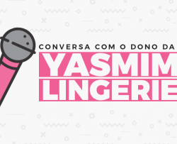 Conversa com o dono do e-commerce: Yasmin Lingerie